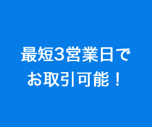 最短3営業日でお取引可能!
